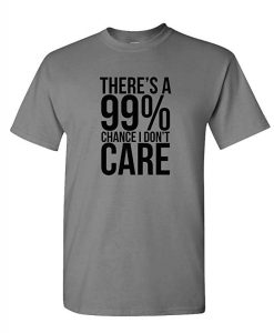 There's A 99% chance I Dont care t Shirt