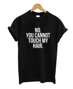 You Cannot Touch My Hair T Shirt