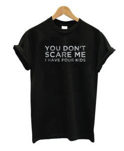 You Don't Scare Me I Have Four Kids T tshirt