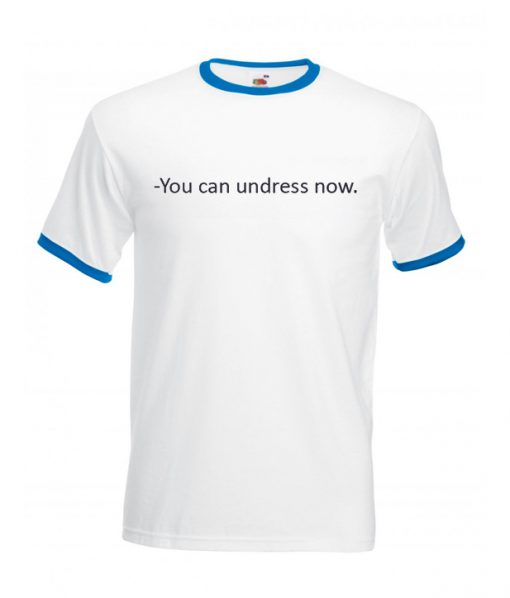 You can undress Now Ringer T Shirt