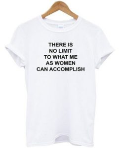 there is no limit to what me as women can accomplish t-shirt