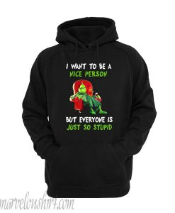 The Grinch I want to be a nice person but every one is just so stupid hoodie