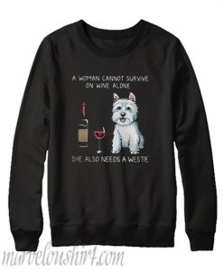 A woman cannot survive on wine alone she also needs a Westie Sweatshirt