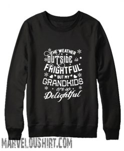 The weather outside frightful but my Grandkids are so delightful Sweatshirt