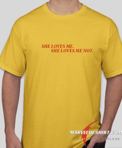 She Loves Me She Loves Me Not comfort T-Shirt