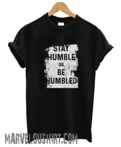 Stay Humble or Be Humbled comfort T shirt