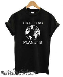 There Is No Planet B Earth Day comfort T Shirt