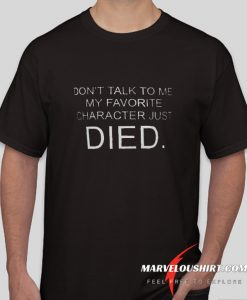 Don't Talk To Me My Favorite Character Just Died comfort T SHirt