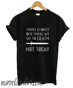 There Is Only One Thing We Say To Death not today comfort t-shirt