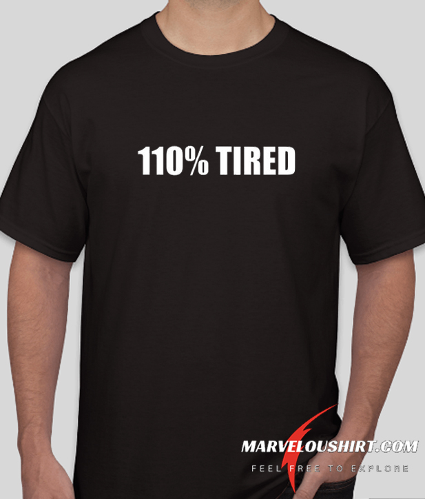 110% Tired comfort T Shirt