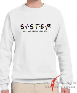 Sister - I'll Be There For You comfort Sweatshirt