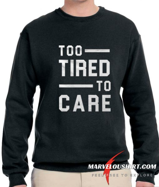 Too Tired Too Care comfort Sweatshirt