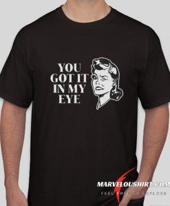 You Got It In My Eye comfort T Shirt
