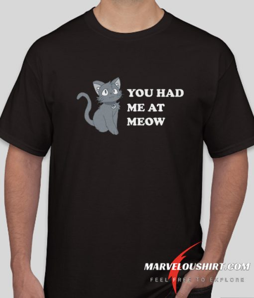 You Had Me At Meow comfort T Shirt