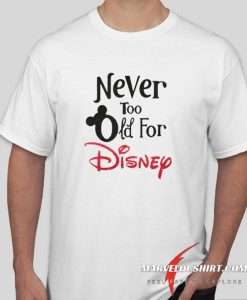 Never Too Old For Disney comfort T Shirt