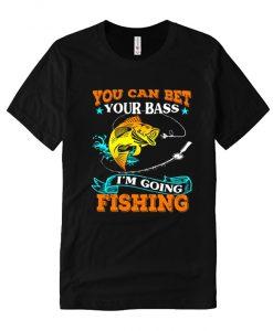 You Can Bet Your Bass I'm Going Fishing comfort T Shirt
